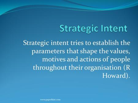 Strategic intent tries to establish the parameters that shape the values, motives and actions of people throughout their organisation (R Howard). www.paperhint.com.