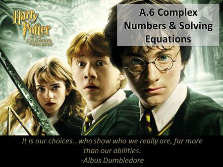 A.6 Complex Numbers & Solving Equations It is our choices…who show who we really are, far more than our abilities. -Albus Dumbledore.