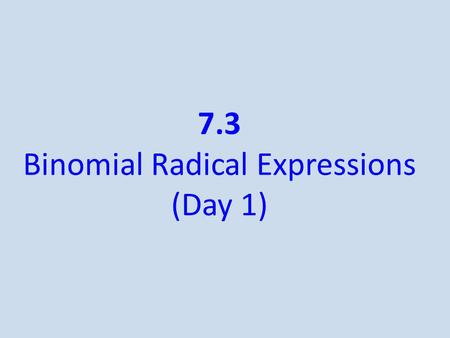 7.3 Binomial Radical Expressions (Day 1). Like Terms/Radicals Like radicals - radical expressions that have the same index and the same radicand When.
