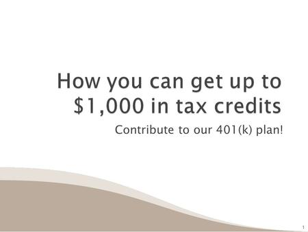 Contribute to our 401(k) plan! 1 1.  Do you contribute to our 401(k) plan?  Do you earn up to: ◦ $53,000 (filing jointly) ◦ $39,750 (head of household)