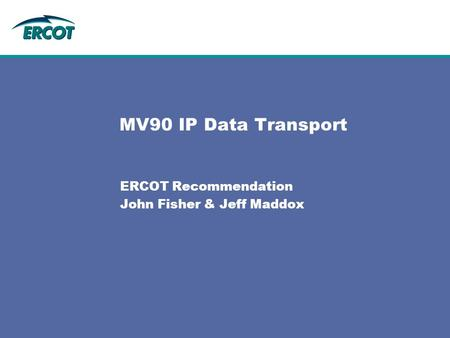 MV90 IP Data Transport ERCOT Recommendation John Fisher & Jeff Maddox.