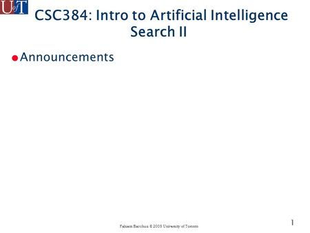 Fahiem Bacchus © 2005 University of Toronto 1 CSC384: Intro to Artificial Intelligence Search II ● Announcements.