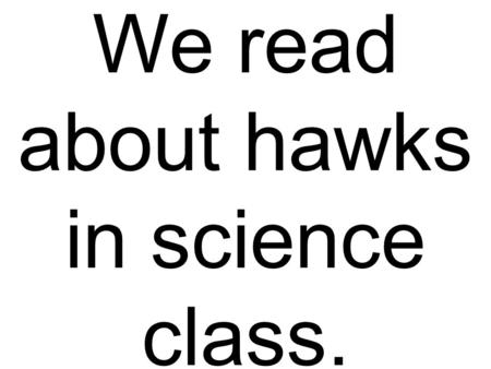 We read about hawks in science class.. Paul ate bread early in the day.