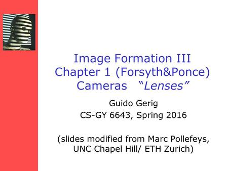 "Image Formation III Chapter 1 (Forsyth&Ponce) Cameras ""Lenses"" Guido Gerig CS-GY 6643, Spring 2016 (slides modified from Marc Pollefeys, UNC Chapel Hill/"