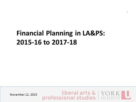 November 12, 2015 1 Financial Planning in LA&PS: Principles, Strategies and Expected outcomes Financial Planning in LA&PS: 2015-16 to 2017-18.