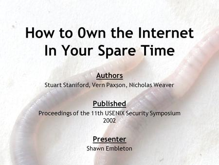 How to 0wn the Internet In Your Spare Time Authors Stuart Staniford, Vern Paxson, Nicholas Weaver Published Proceedings of the 11th USENIX Security Symposium.