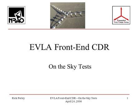 Rick PerleyEVLA Front-End CDR – On the Sky Tests April 24, 2006 1 EVLA Front-End CDR On the Sky Tests.