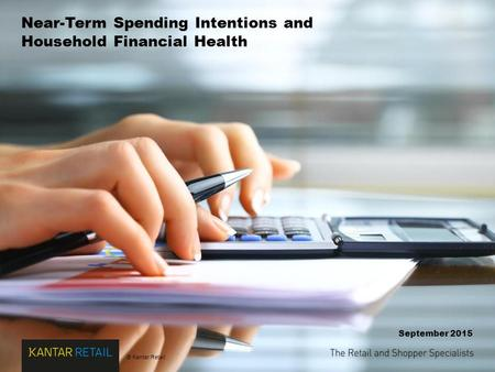 © Kantar Retail Near-Term Spending Intentions and Household Financial Health September 2015.