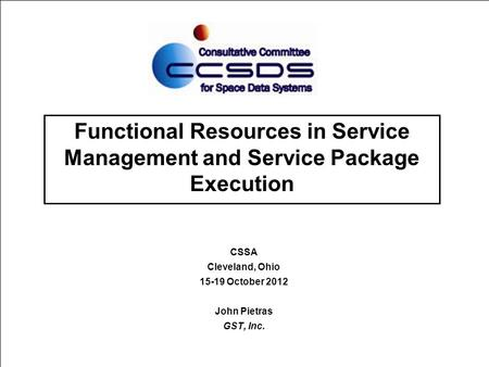 Functional Resources in Service Management and Service Package Execution CSSA Cleveland, Ohio 15-19 October 2012 John Pietras GST, Inc.