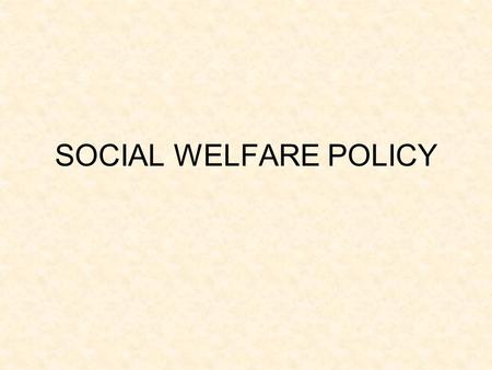 SOCIAL WELFARE POLICY. SOCIAL WELFARE IN AMERICA LATE ARRIVING IN COMPARISON TO OTHERS LIMITED ROLE OF FEDERAL GOVERNMENT UNTIL 1930S MUST AGREE ON WHO.