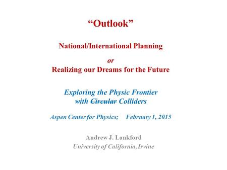 """Outlook"" National/International Planning or Realizing our Dreams for the Future Exploring the Physic Frontier with Circular Colliders Aspen Center for."