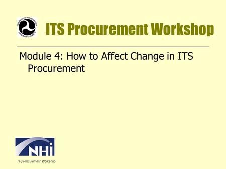 ITS Procurement Workshop Module 4: How to Affect Change in ITS Procurement.