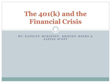 BY: KATELYN MCKINNEY, KRISTEN MEEKS & JANINE SCOTT The 401(k) and the Financial Crisis.