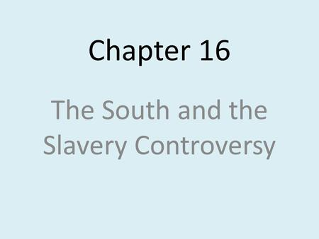 Chapter 16 The South and the Slavery Controversy.