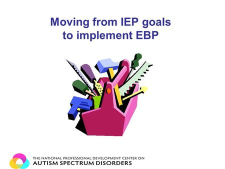 Moving from IEP goals to implement EBP. Step 1: Goal Writing Always write goals and objectives that are Functional Measurable Have your data collection.