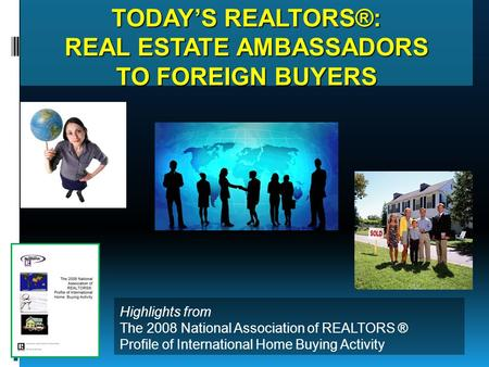TODAY'S REALTORS®: REAL ESTATE AMBASSADORS TO FOREIGN BUYERS Highlights from The 2008 National Association of REALTORS ® Profile of International Home.