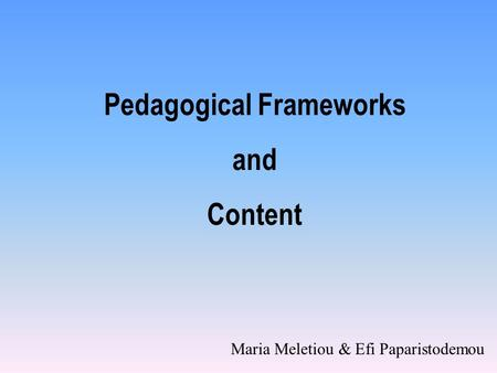 Pedagogical Frameworks and Content Maria Meletiou & Efi Paparistodemou.