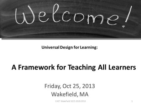 Universal Design for Learning: Friday, Oct 25, 2013 Wakefield, MA A Framework for Teaching All Learners 1CAST Wakefield 10/5-10/6/2013.