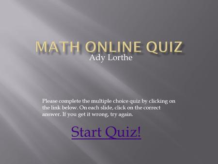 Ady Lorthe Please complete the multiple choice quiz by clicking on the link below. On each slide, click on the correct answer. If you get it wrong, try.