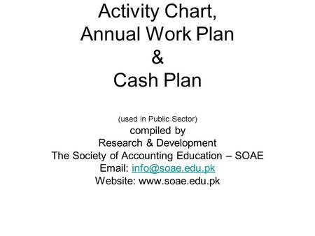 Activity Chart, Annual Work Plan & Cash Plan (used in Public Sector) compiled by Research & Development The Society of Accounting Education – SOAE Email: