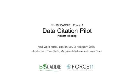 NIH BioCADDIE / Force11 Data Citation Pilot Kickoff Meeting Nine Zero Hotel, Boston MA, 3 February 2016 Introduction: Tim Clark, Maryann Martone and Joan.