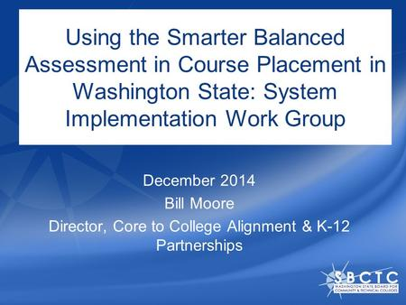 Using the Smarter Balanced Assessment in Course Placement in Washington State: System Implementation Work Group December 2014 Bill Moore Director, Core.