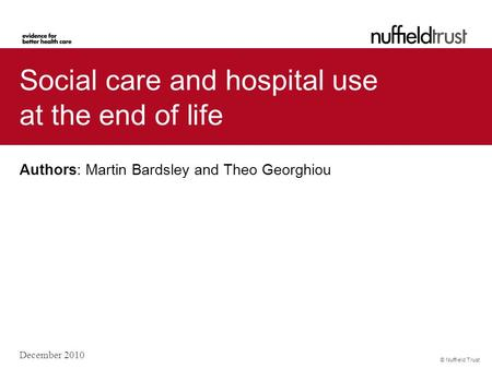 © Nuffield Trust Social care and hospital use at the end of life Authors: Martin Bardsley and Theo Georghiou December 2010.