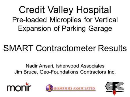 Credit Valley Hospital Pre-loaded Micropiles for Vertical Expansion of Parking Garage SMART Contractometer Results Nadir Ansari, Isherwood Associates Jim.