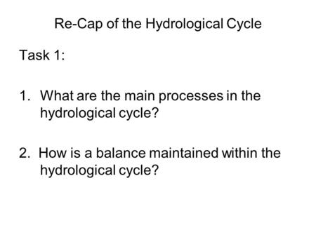 Re-Cap of the Hydrological Cycle Task 1: 1.What are the main processes in the hydrological cycle? 2. How is a balance maintained within the hydrological.