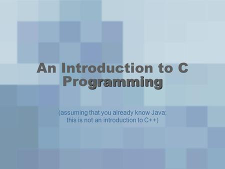 Gramming An Introduction to C Programming (assuming that you already know Java; this is not an introduction to C++)