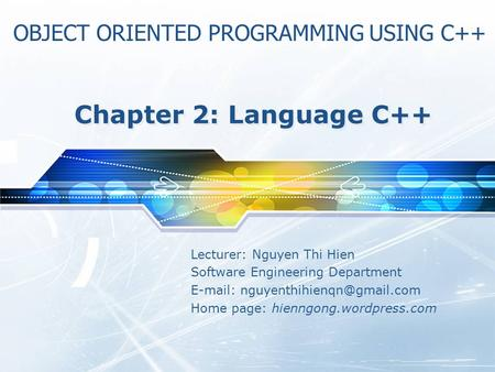 Lecturer: Nguyen Thi Hien Software Engineering Department   Home page: hienngong.wordpress.com Chapter 2: Language C++