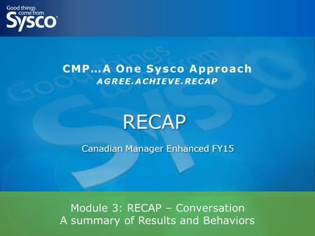 Module 3: RECAP – Conversation A summary of Results and Behaviors RECAP Canadian Manager Enhanced FY15 CMP…A One Sysco Approach AGREE.ACHIEVE.RECAP.