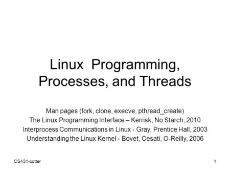 CS431-cotter1 Linux Programming, Processes, and Threads Man pages (fork, clone, execve, pthread_create) The Linux Programming Interface – Kerrisk, No Starch,