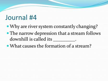 Journal #4 Why are river system constantly changing? The narrow depression that a stream follows downhill is called its _________. What causes the formation.