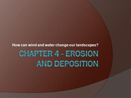 How can wind and water change our landscapes?. A.Weathering- the destructive processes by which materials at or near the Earth's surface are changed in.