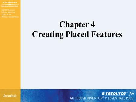 Chapter 4 Creating Placed Features. After completing this chapter, you will be able to –Create fillets –Create chamfers –Create holes –Create internal.