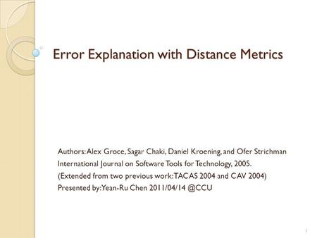 Error Explanation with Distance Metrics Authors: Alex Groce, Sagar Chaki, Daniel Kroening, and Ofer Strichman International Journal on Software Tools for.