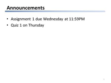 Announcements Assignment 1 due Wednesday at 11:59PM Quiz 1 on Thursday 1.