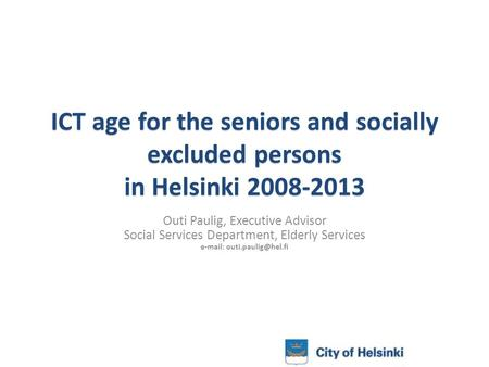 ICT age for the seniors and socially excluded persons in Helsinki 2008-2013 Outi Paulig, Executive Advisor Social Services Department, Elderly Services.