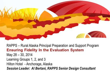 RAPPS – Rural Alaska Principal Preparation and Support Program Ensuring Fidelity In the Evaluation System May 28 – 30, 2014 Learning Groups 1, 2, and 3.
