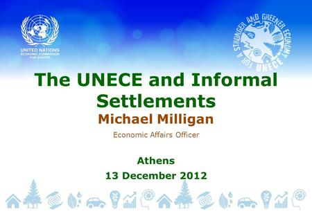 The UNECE and Informal Settlements Michael Milligan Economic Affairs Officer Athens 13 December 2012.