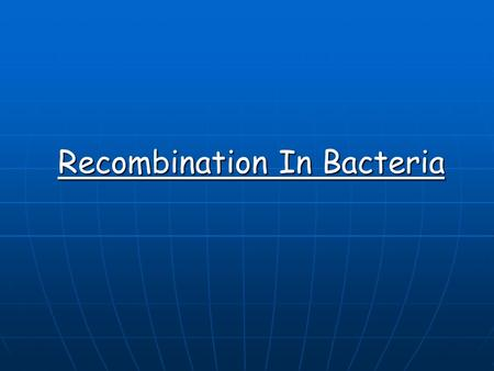 Recombination In Bacteria. Genetic recombination - transfer of DNA from one organism (donor) to another recipient. The transferred donor DNA may then.