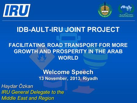 Welcome Speech 13 November, 2013, Riyadh IDB-AULT-IRU JOINT PROJECT FACILITATING ROAD TRANSPORT FOR MORE GROWTH AND PROSPERITY IN THE ARAB WORLD Welcome.