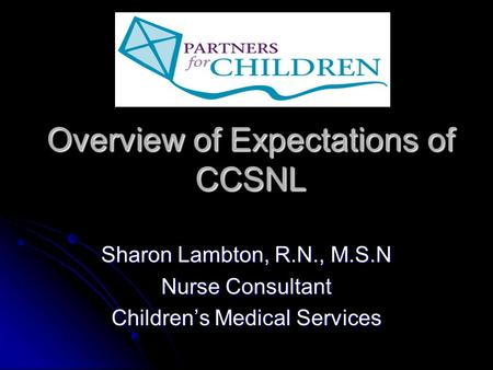 Overview of Expectations of CCSNL Sharon Lambton, R.N., M.S.N Nurse Consultant Children's Medical Services.