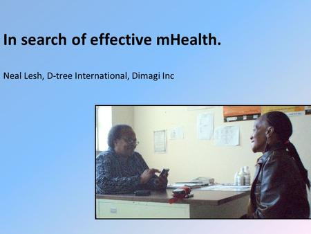 Neal Lesh, D-tree International, Dimagi Inc In search of effective mHealth.