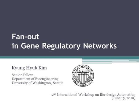 Fan-out in Gene Regulatory Networks Kyung Hyuk Kim Senior Fellow Department of Bioengineering University of Washington, Seattle 2 nd International Workshop.