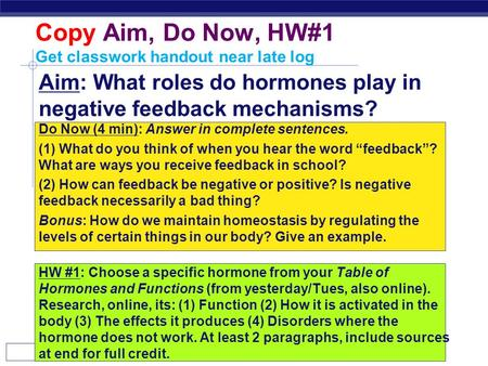 AP Biology Copy Aim, Do Now, HW#1 Get classwork handout near late log Aim: What roles do hormones play in negative feedback mechanisms? Do Now (4 min):