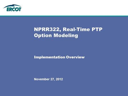 November 27, 2012 NPRR322, Real-Time PTP Option Modeling Implementation Overview.