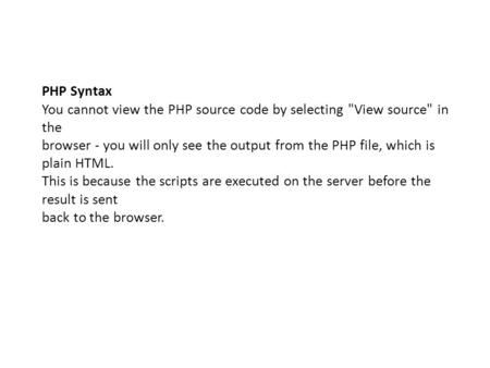 PHP Syntax You cannot view the PHP source code by selecting View source in the browser - you will only see the output from the PHP file, which is plain.