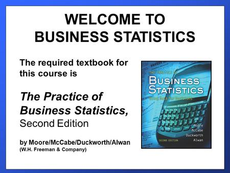 WELCOME TO BUSINESS STATISTICS The required textbook for this course is The Practice of Business Statistics, Second Edition by Moore/McCabe/Duckworth/Alwan.